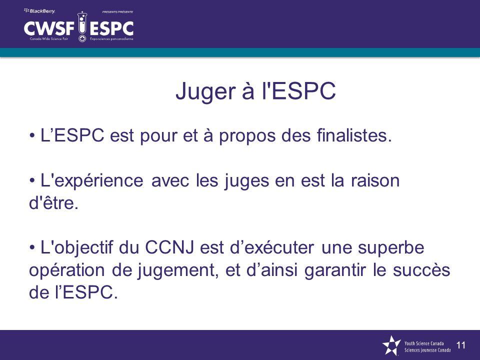 11 Juger à l'ESPC LESPC est pour et à propos des finalistes. L'expérience avec les juges en est la raison d'être. L'objectif du CCNJ est dexécuter une