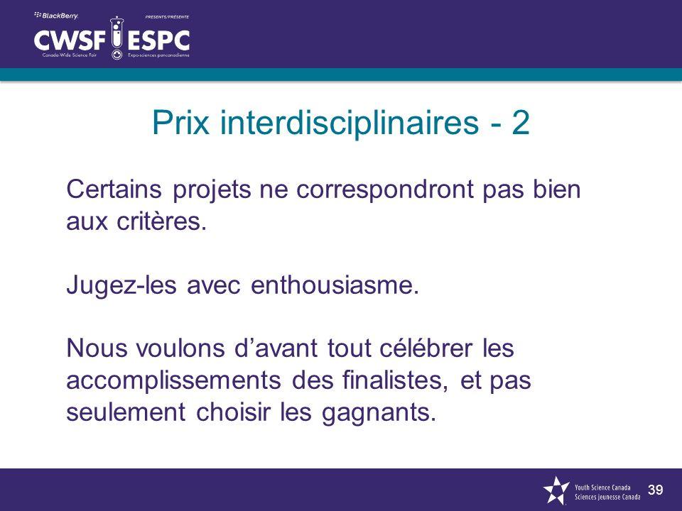39 Prix interdisciplinaires - 2 Certains projets ne correspondront pas bien aux critères. Jugez-les avec enthousiasme. Nous voulons davant tout célébr