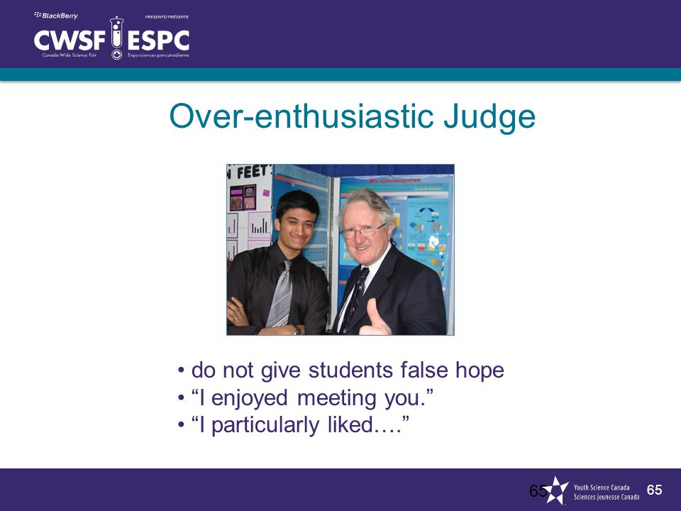 65 Over-enthusiastic Judge 65 do not give students false hope I enjoyed meeting you.