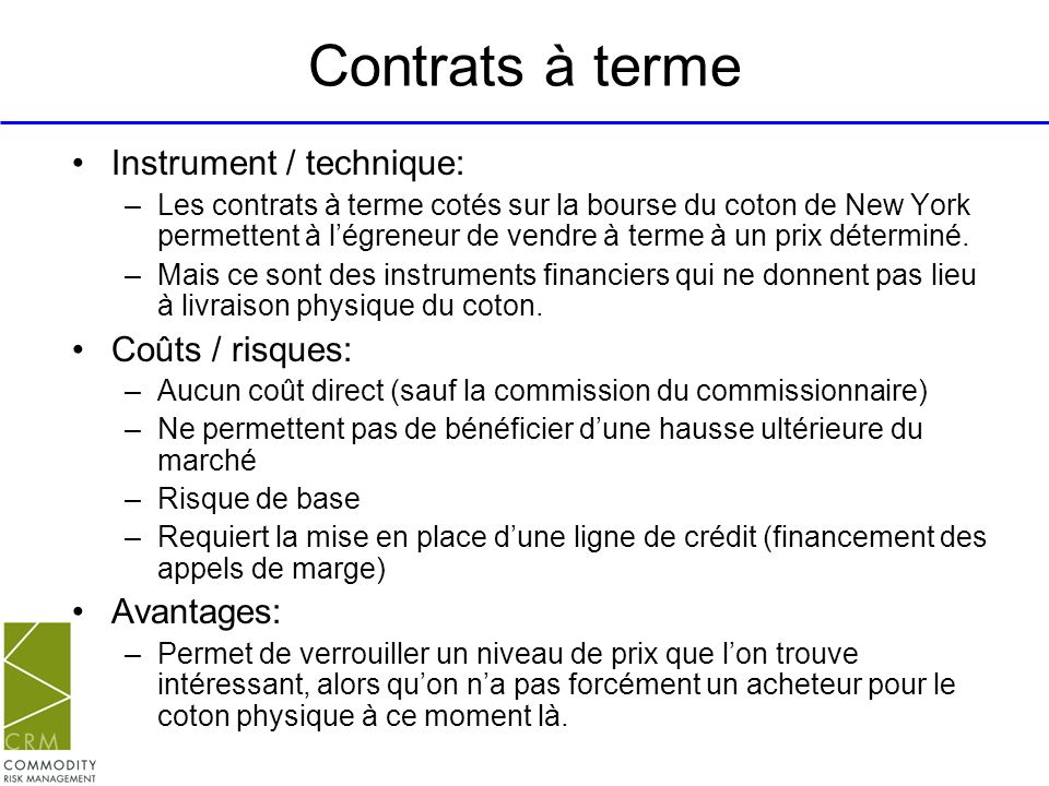 Contrats à terme Instrument / technique: –Les contrats à terme cotés sur la bourse du coton de New York permettent à légreneur de vendre à terme à un