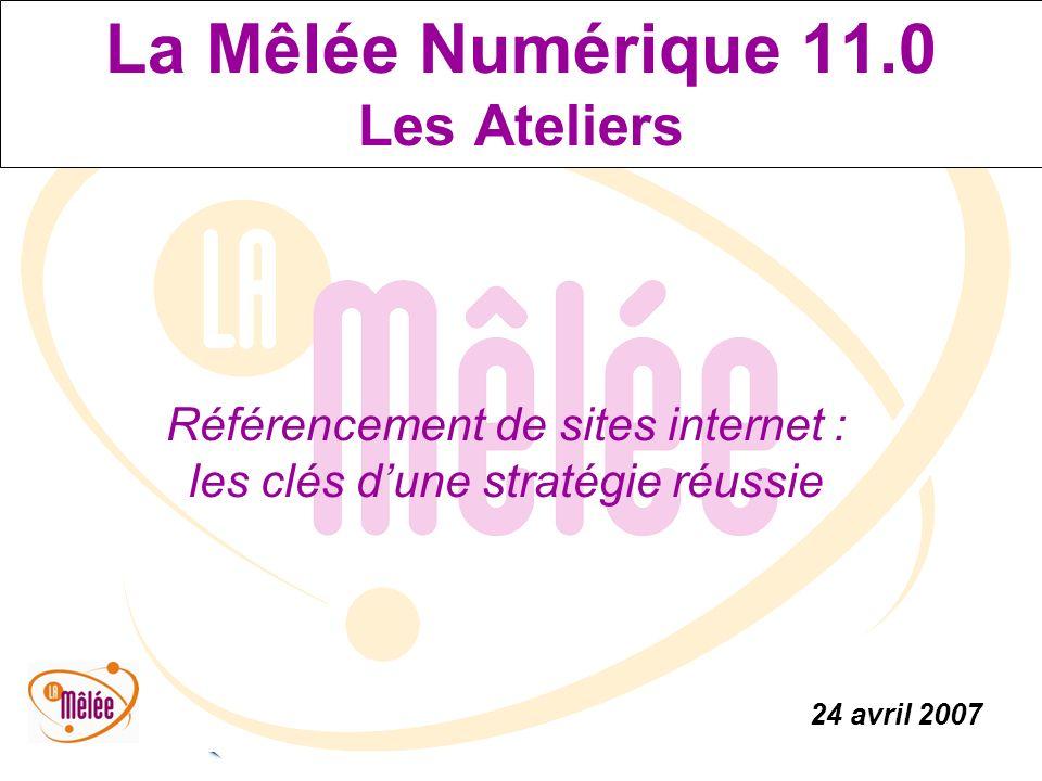 La Mêlée Numérique 11.0 24 avril 2007 La Mêlée Numérique 11.0 Les Ateliers Référencement de sites internet : les clés dune stratégie réussie 24 avril 2007