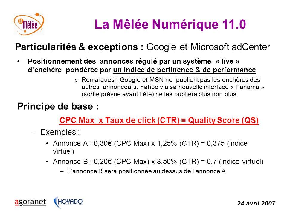 La Mêlée Numérique 11.0 24 avril 2007 Particularités & exceptions : Google et Microsoft adCenter Positionnement des annonces régulé par un système « live » denchère pondérée par un indice de pertinence & de performance »Remarques : Google et MSN ne publient pas les enchères des autres annonceurs.
