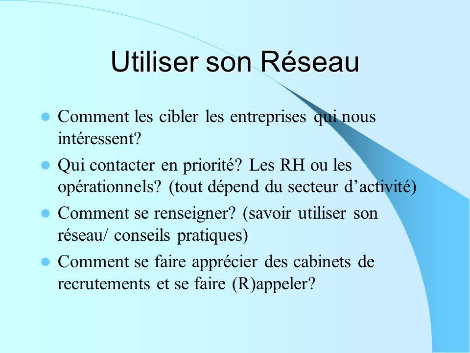 Utiliser son Réseau Comment les cibler les entreprises qui nous intéressent? Qui contacter en priorité? Les RH ou les opérationnels? (tout dépend du s