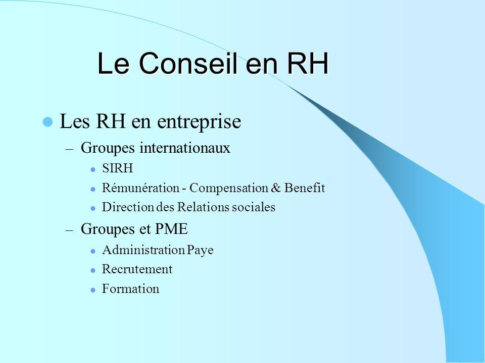Le Conseil en RH Les RH en entreprise – Groupes internationaux SIRH Rémunération - Compensation & Benefit Direction des Relations sociales – Groupes et PME Administration Paye Recrutement Formation