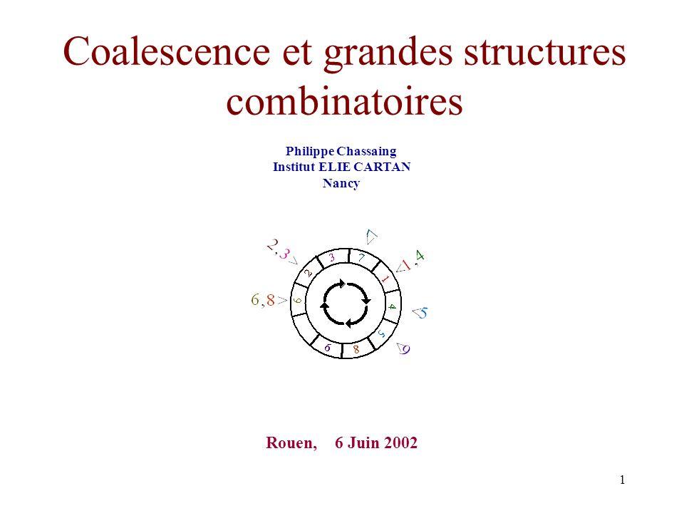 1 Coalescence et grandes structures combinatoires Philippe Chassaing Institut ELIE CARTAN Nancy Rouen, 6 Juin 2002