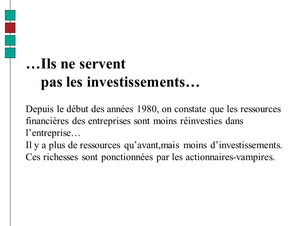 …Ils ne servent pas les investissements… Depuis le début des années 1980, on constate que les ressources financières des entreprises sont moins réinvesties dans lentreprise… Il y a plus de ressources quavant,mais moins dinvestissements.