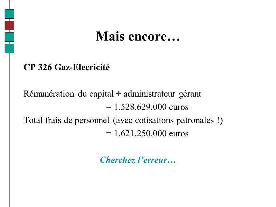 Mais encore… CP 326 Gaz-Elecricité Rémunération du capital + administrateur gérant = 1.528.629.000 euros Total frais de personnel (avec cotisations patronales !) = 1.621.250.000 euros Cherchez lerreur…