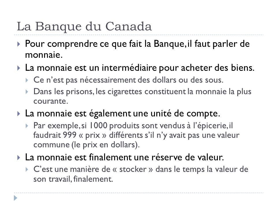 La Banque du Canada Pour comprendre ce que fait la Banque, il faut parler de monnaie. La monnaie est un intermédiaire pour acheter des biens. Ce nest