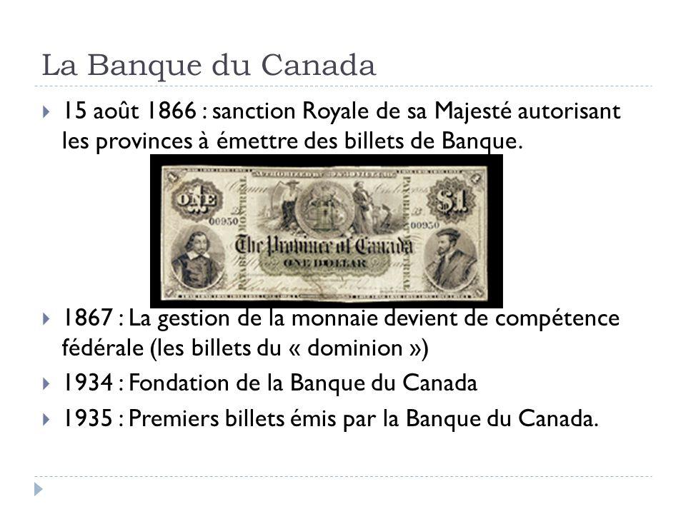 La Banque du Canada 15 août 1866 : sanction Royale de sa Majesté autorisant les provinces à émettre des billets de Banque. 1867 : La gestion de la mon