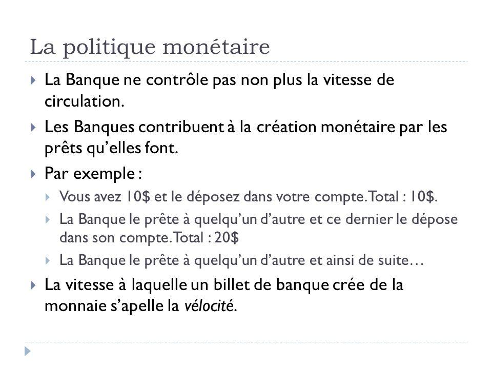 La politique monétaire La Banque ne contrôle pas non plus la vitesse de circulation. Les Banques contribuent à la création monétaire par les prêts que