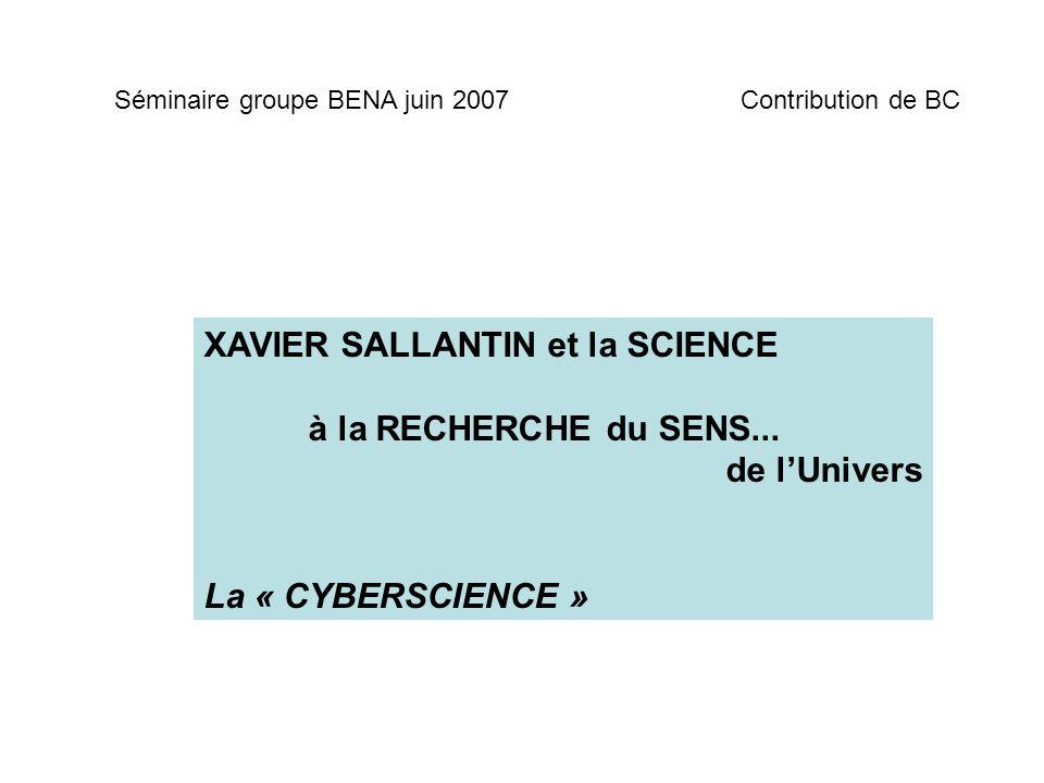XAVIER SALLANTIN et la SCIENCE à la RECHERCHE du SENS... de lUnivers La « CYBERSCIENCE » Séminaire groupe BENA juin 2007Contribution de BC