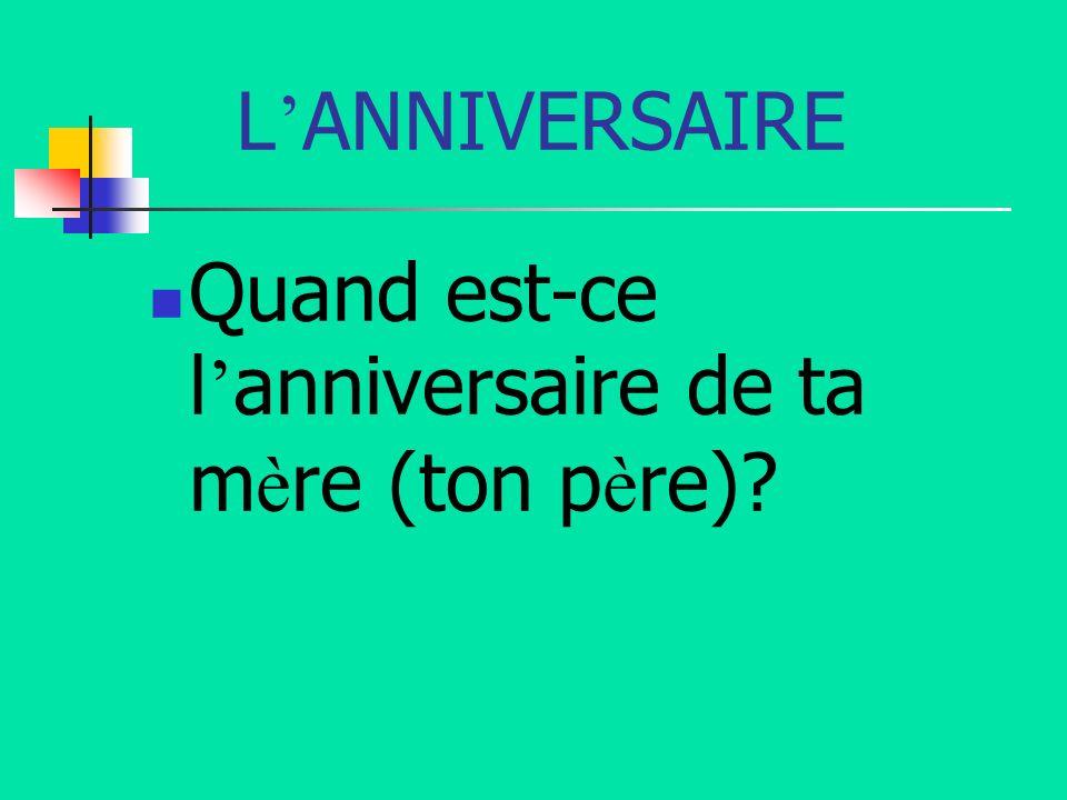 L ANNIVERSAIRE Quand est-ce l anniversaire de ta m è re (ton p è re)?