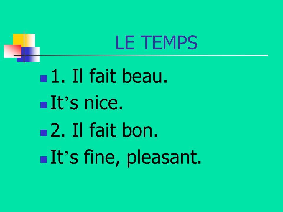 LE TEMPS 1. Il fait beau. It s nice. 2. Il fait bon. It s fine, pleasant.