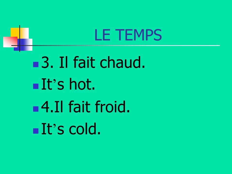 LE TEMPS 3. Il fait chaud. It s hot. 4.Il fait froid. It s cold.