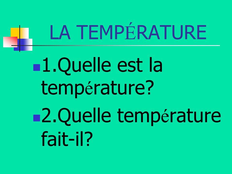 LA TEMP É RATURE 1.Quelle est la temp é rature? 2.Quelle temp é rature fait-il?