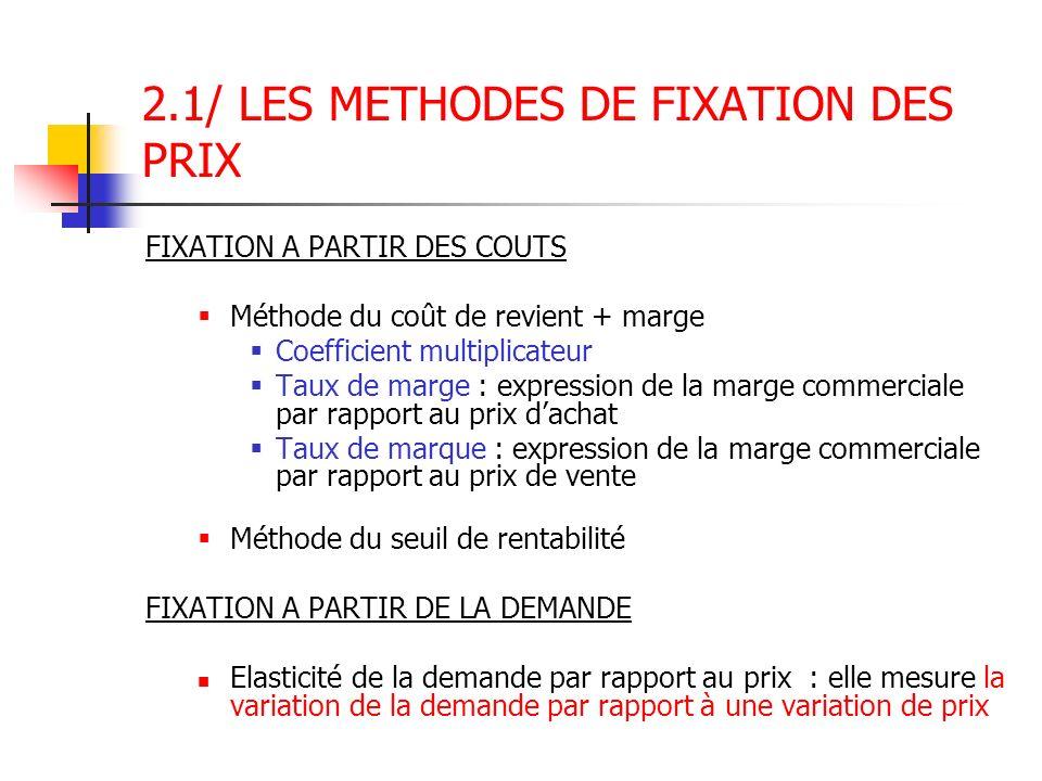 2.1/ LES METHODES DE FIXATION DES PRIX FIXATION A PARTIR DES COUTS Méthode du coût de revient + marge Coefficient multiplicateur Taux de marge : expre