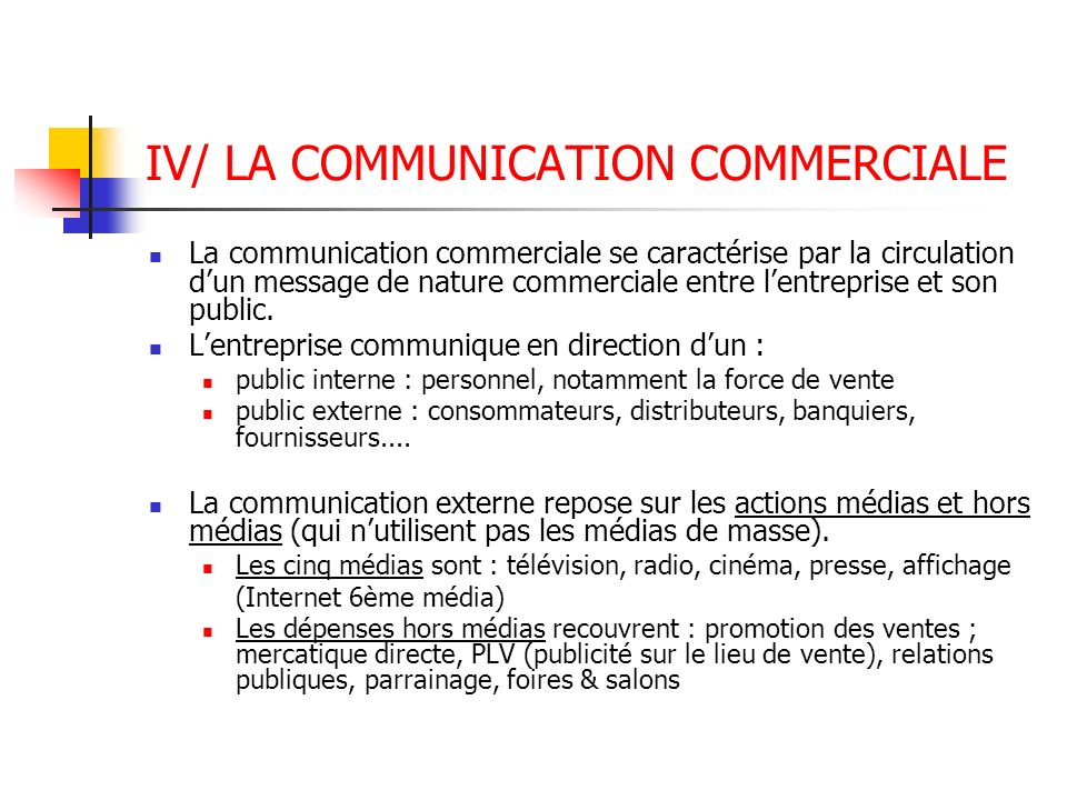 IV/ LA COMMUNICATION COMMERCIALE La communication commerciale se caractérise par la circulation dun message de nature commerciale entre lentreprise et