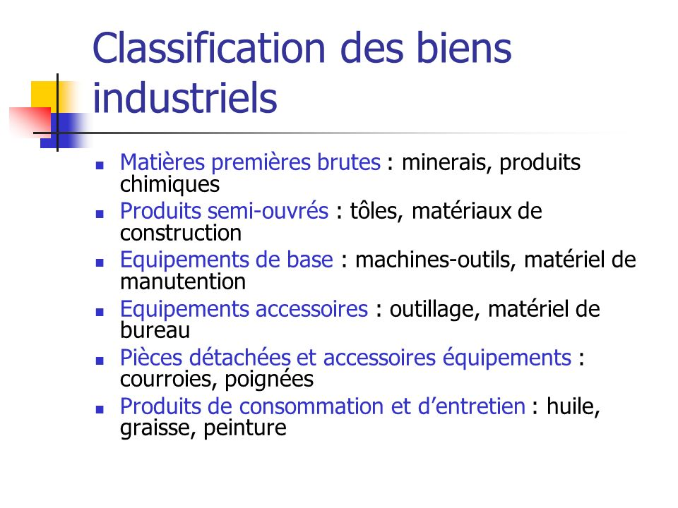 Classification des biens industriels Matières premières brutes : minerais, produits chimiques Produits semi-ouvrés : tôles, matériaux de construction