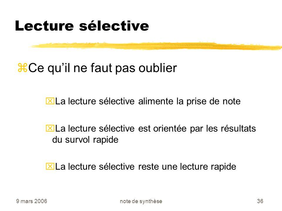 9 mars 2006note de synthèse36 Lecture sélective zCe quil ne faut pas oublier xLa lecture sélective alimente la prise de note xLa lecture sélective est