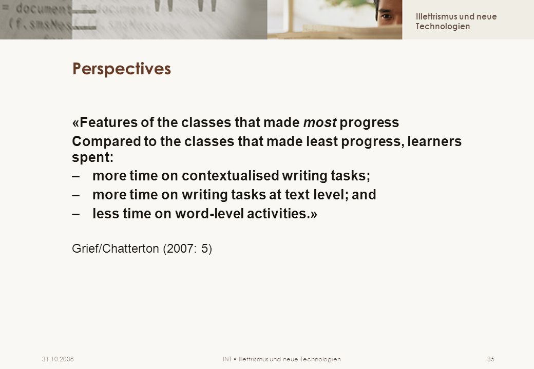 Illettrismus und neue Technologien INT Illettrismus und neue Technologien31.10.200835 Perspectives «Features of the classes that made most progress Compared to the classes that made least progress, learners spent: –more time on contextualised writing tasks; –more time on writing tasks at text level; and –less time on word-level activities.» Grief/Chatterton (2007: 5)