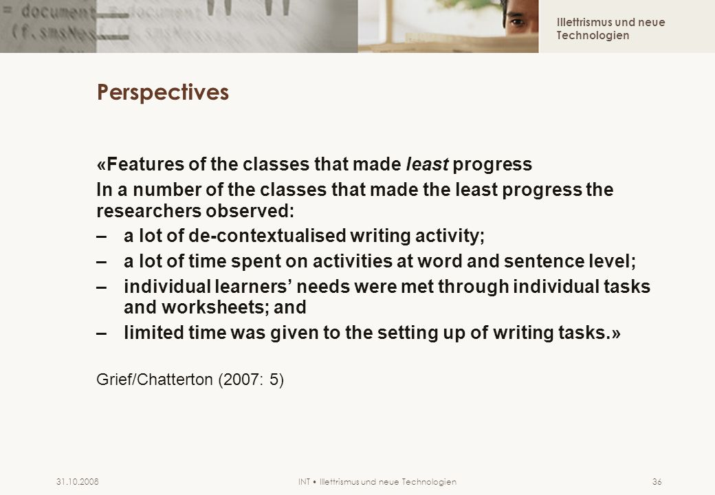 Illettrismus und neue Technologien INT Illettrismus und neue Technologien31.10.200836 Perspectives «Features of the classes that made least progress In a number of the classes that made the least progress the researchers observed: –a lot of de-contextualised writing activity; –a lot of time spent on activities at word and sentence level; –individual learners needs were met through individual tasks and worksheets; and –limited time was given to the setting up of writing tasks.» Grief/Chatterton (2007: 5)