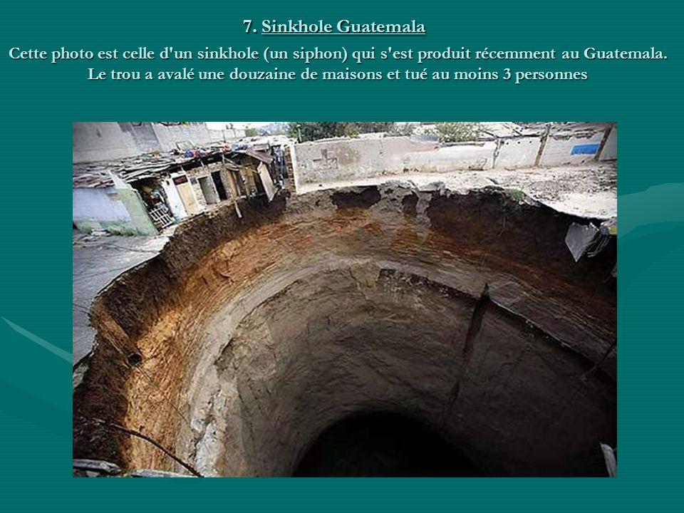 7. Sinkhole Guatemala Cette photo est celle d'un sinkhole (un siphon) qui s'est produit récemment au Guatemala. Le trou a avalé une douzaine de maison