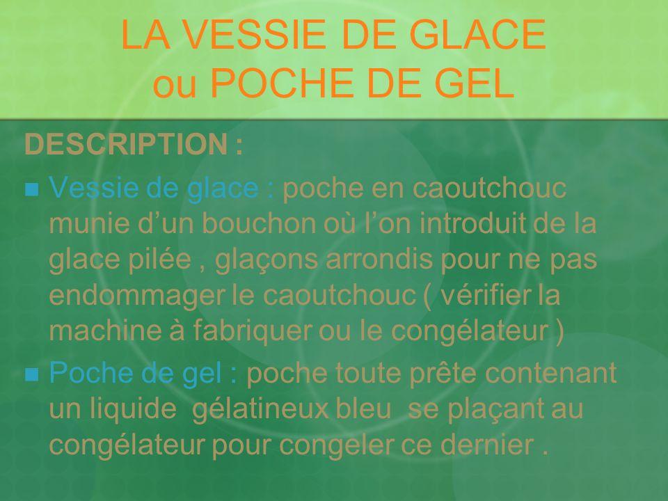 LA VESSIE DE GLACE ou POCHE DE GEL DESCRIPTION : Vessie de glace : poche en caoutchouc munie dun bouchon où lon introduit de la glace pilée, glaçons a