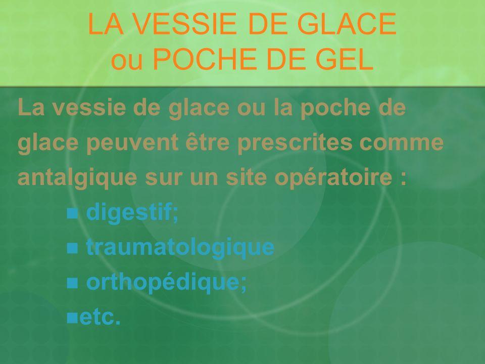 LA VESSIE DE GLACE ou POCHE DE GEL La vessie de glace ou la poche de glace peuvent être prescrites comme antalgique sur un site opératoire : digestif; traumatologique orthopédique; etc.