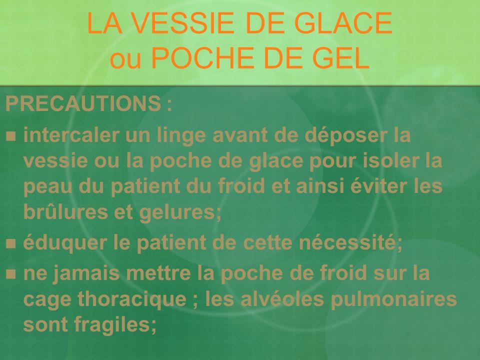 LA VESSIE DE GLACE ou POCHE DE GEL PRECAUTIONS : intercaler un linge avant de déposer la vessie ou la poche de glace pour isoler la peau du patient du froid et ainsi éviter les brûlures et gelures; éduquer le patient de cette nécessité; ne jamais mettre la poche de froid sur la cage thoracique ; les alvéoles pulmonaires sont fragiles;