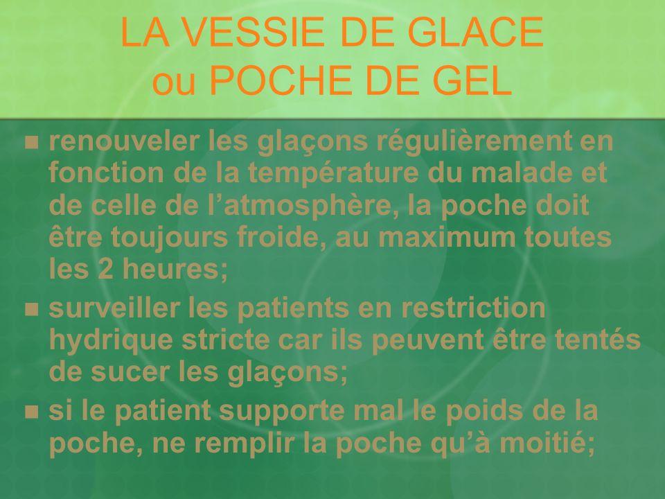 LA VESSIE DE GLACE ou POCHE DE GEL renouveler les glaçons régulièrement en fonction de la température du malade et de celle de latmosphère, la poche d