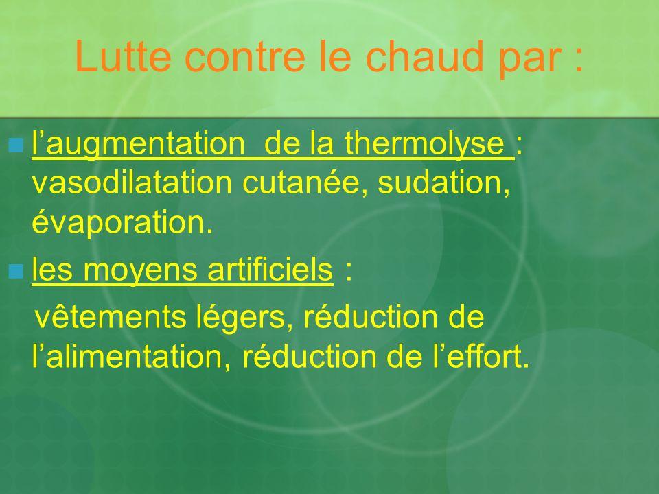 Lutte contre le chaud par : laugmentation de la thermolyse : vasodilatation cutanée, sudation, évaporation. les moyens artificiels : vêtements légers,