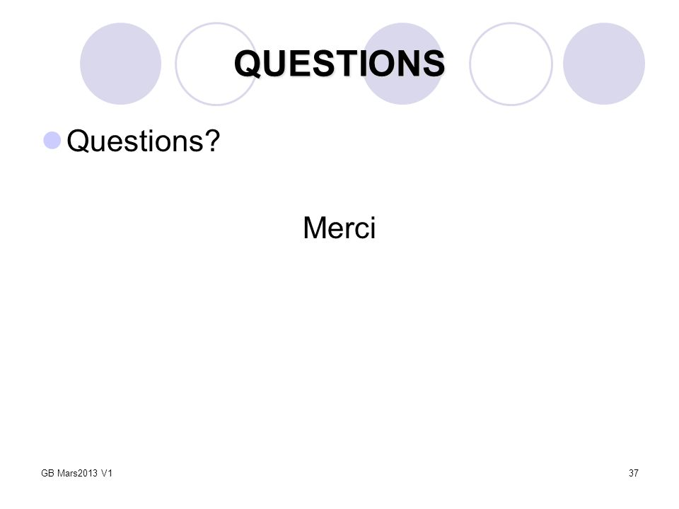 37 QUESTIONS Questions? Merci GB Mars2013 V1