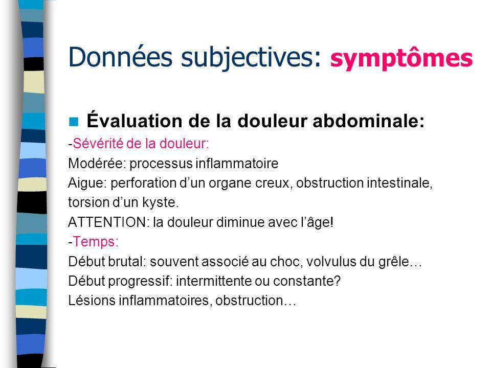 Données subjectives: symptômes Évaluation de la douleur abdominale: -Sévérité de la douleur: Modérée: processus inflammatoire Aigue: perforation dun o