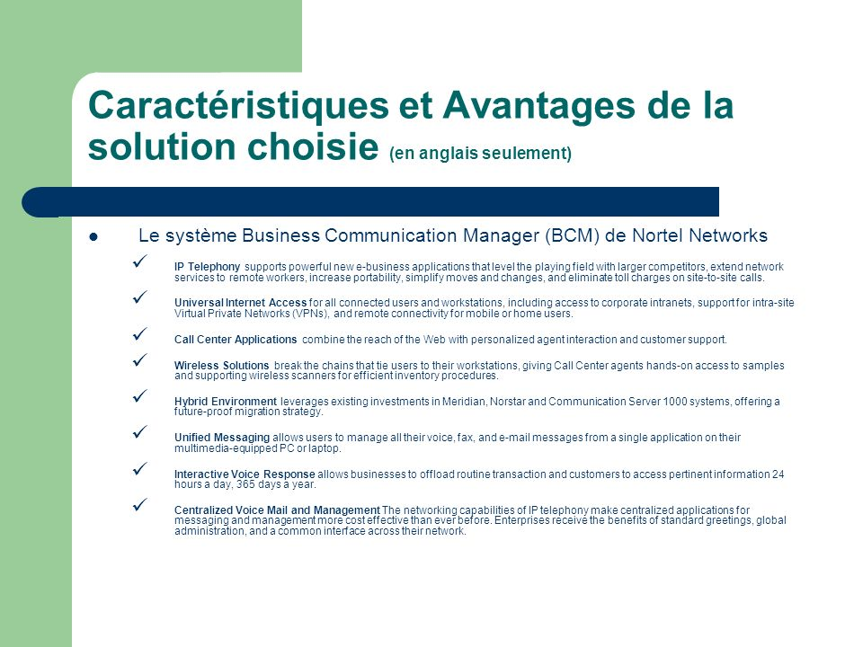 Caractéristiques et Avantages de la solution choisie (en anglais seulement) Le système Business Communication Manager (BCM) de Nortel Networks IP Telephony supports powerful new e-business applications that level the playing field with larger competitors, extend network services to remote workers, increase portability, simplify moves and changes, and eliminate toll charges on site-to-site calls.