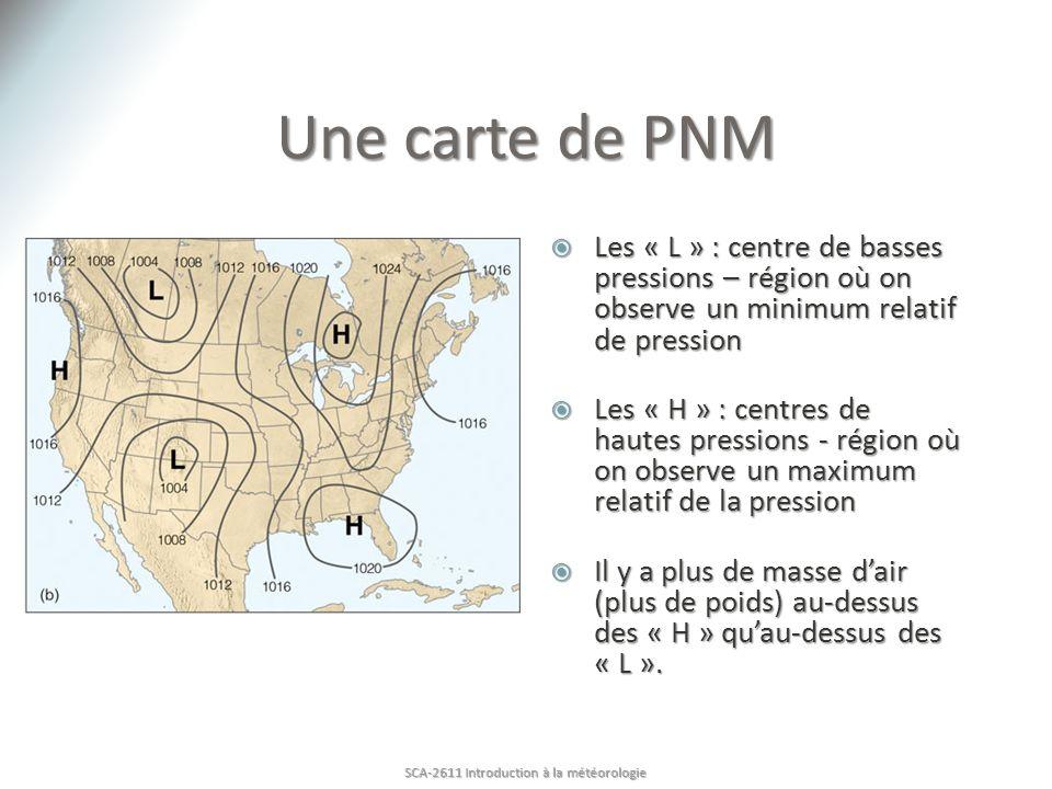 Une carte de PNM Les « L » : centre de basses pressions – région où on observe un minimum relatif de pression Les « L » : centre de basses pressions – région où on observe un minimum relatif de pression Les « H » : centres de hautes pressions - région où on observe un maximum relatif de la pression Les « H » : centres de hautes pressions - région où on observe un maximum relatif de la pression Il y a plus de masse dair (plus de poids) au-dessus des « H » quau-dessus des « L ».