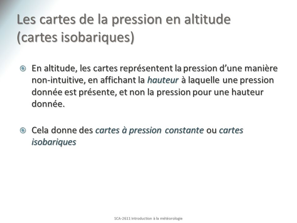 Les cartes de la pression en altitude (cartes isobariques) En altitude, les cartes représentent la pression dune manière non-intuitive, en affichant la hauteur à laquelle une pression donnée est présente, et non la pression pour une hauteur donnée.