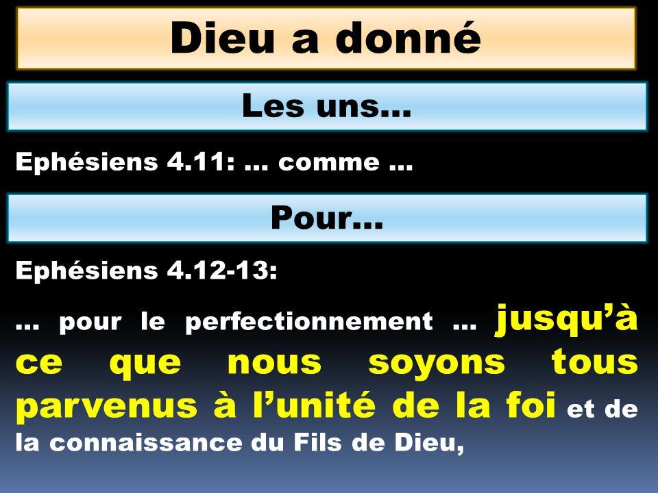 Dieu a donné Les uns… Ephésiens 4.11: … comme … Pour… Ephésiens 4.12-13: … pour le perfectionnement … jusquà ce que nous soyons tous parvenus à lunité de la foi et de la connaissance du Fils de Dieu,