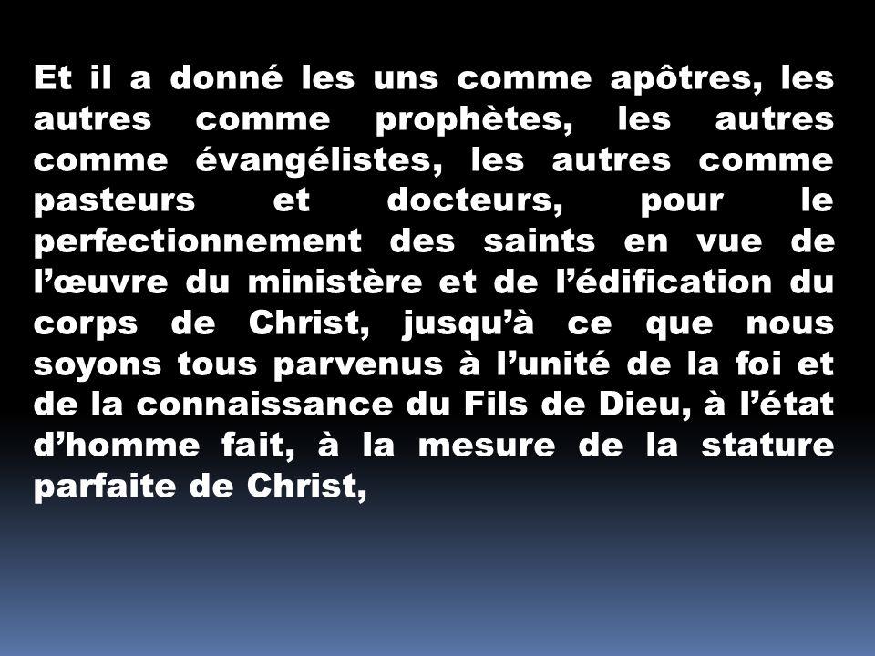Et il a donné les uns comme apôtres, les autres comme prophètes, les autres comme évangélistes, les autres comme pasteurs et docteurs, pour le perfectionnement des saints en vue de lœuvre du ministère et de lédification du corps de Christ, jusquà ce que nous soyons tous parvenus à lunité de la foi et de la connaissance du Fils de Dieu, à létat dhomme fait, à la mesure de la stature parfaite de Christ,