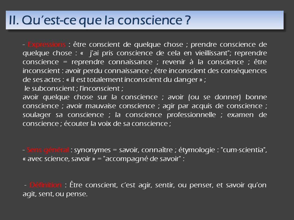 II. Quest-ce que la conscience ? - Expressions : être conscient de quelque chose ; prendre conscience de quelque chose : « jai pris conscience de cela