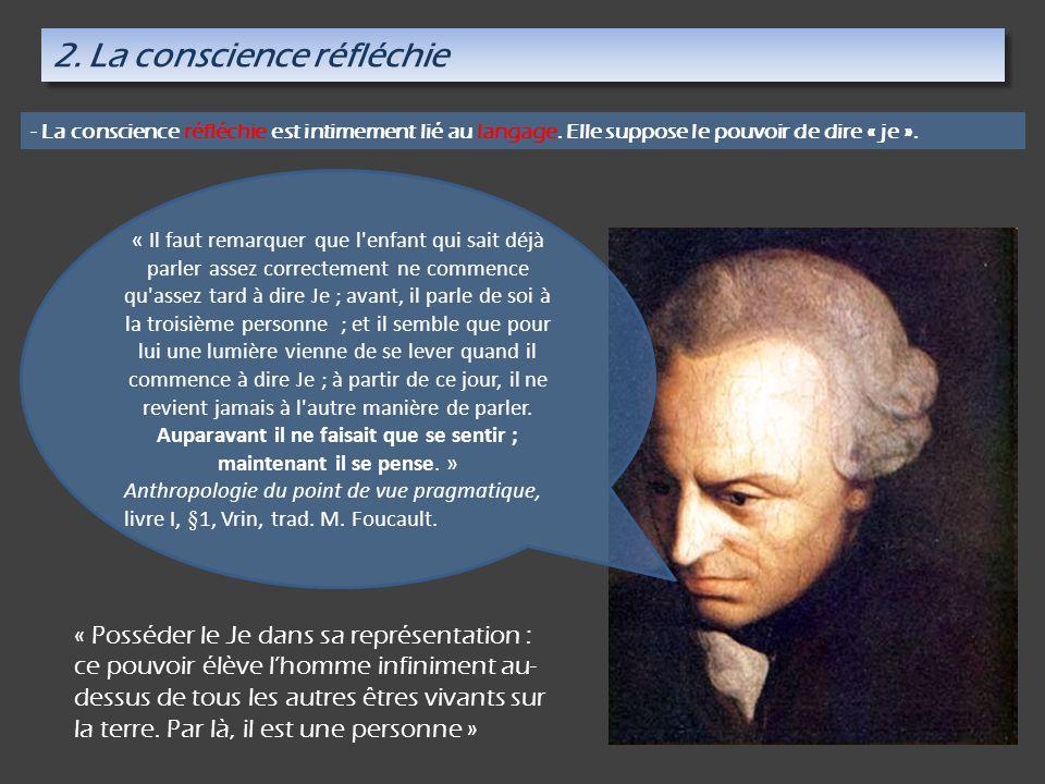 2. La conscience réfléchie - La conscience réfléchie est intimement lié au langage. Elle suppose le pouvoir de dire « je ». « Posséder le Je dans sa r