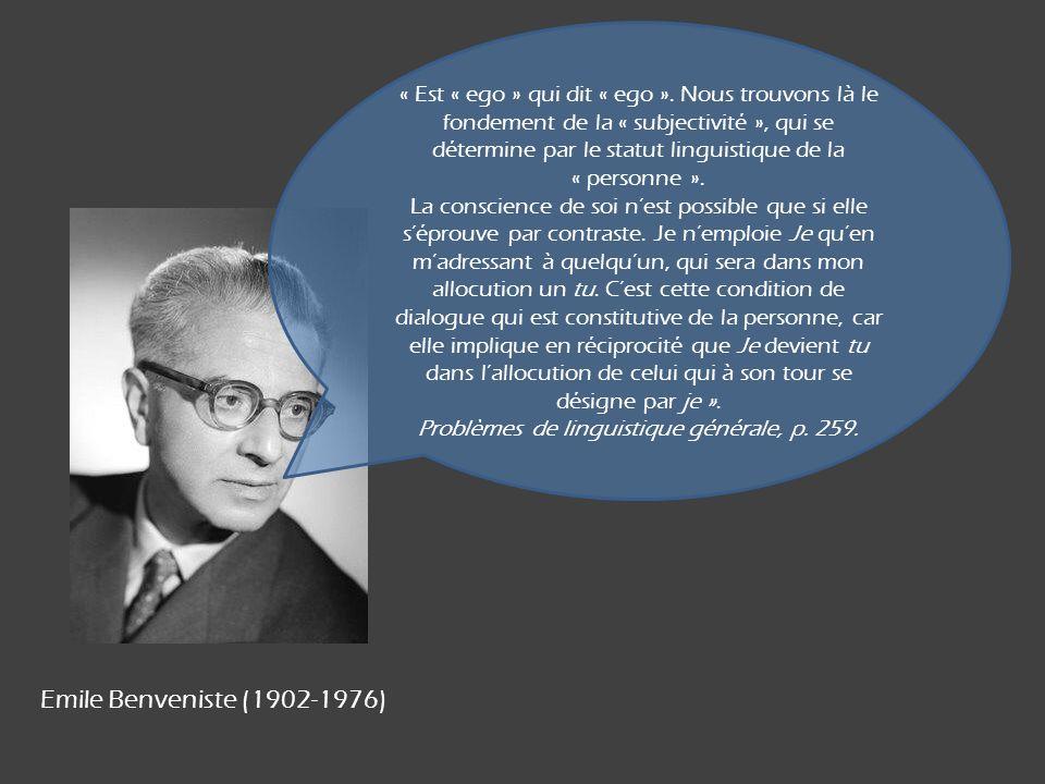 Emile Benveniste (1902-1976) « Est « ego » qui dit « ego ». Nous trouvons là le fondement de la « subjectivité », qui se détermine par le statut lingu
