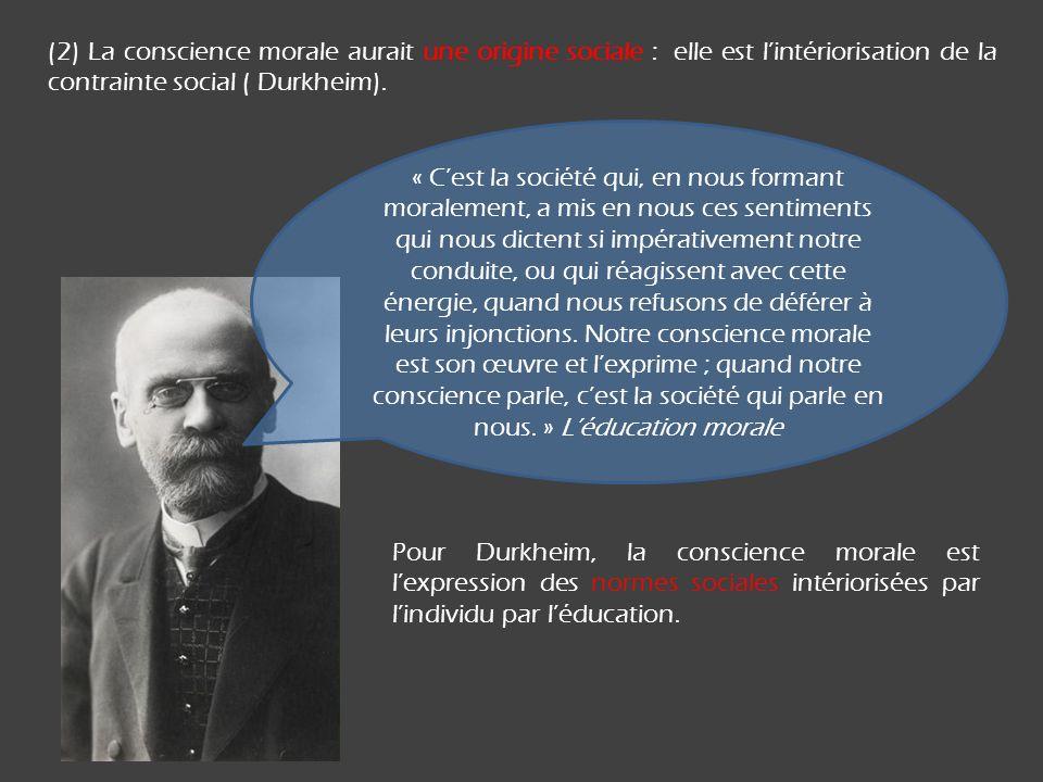 (2) La conscience morale aurait une origine sociale : elle est lintériorisation de la contrainte social ( Durkheim). « Cest la société qui, en nous fo