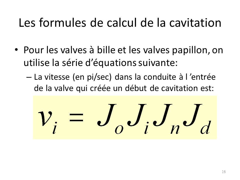 Les formules de calcul de la cavitation Pour les valves à bille et les valves papillon, on utilise la série déquations suivante: – La vitesse (en pi/s