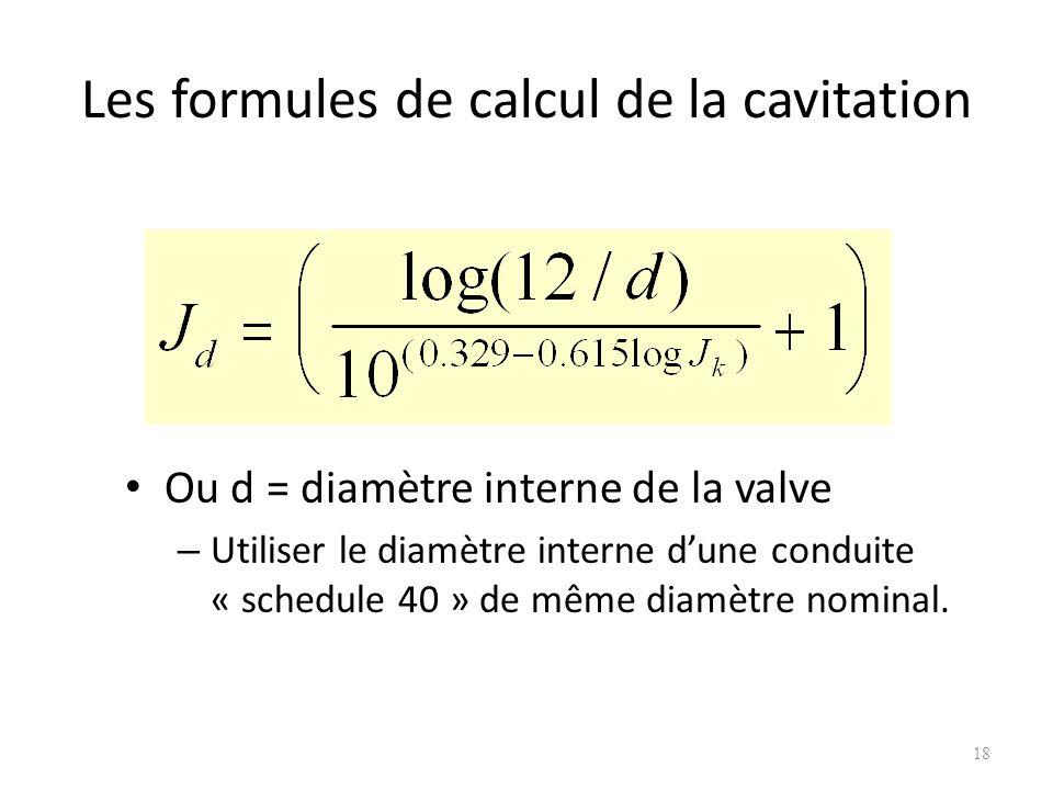 Les formules de calcul de la cavitation Ou d = diamètre interne de la valve – Utiliser le diamètre interne dune conduite « schedule 40 » de même diamè