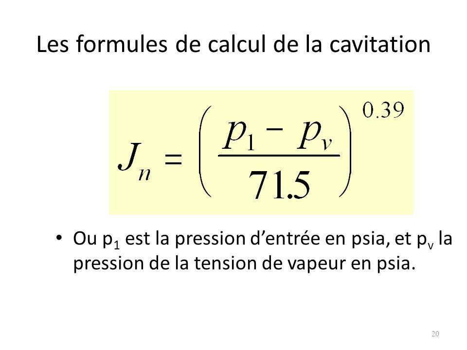 Les formules de calcul de la cavitation Ou p 1 est la pression dentrée en psia, et p v la pression de la tension de vapeur en psia. 20