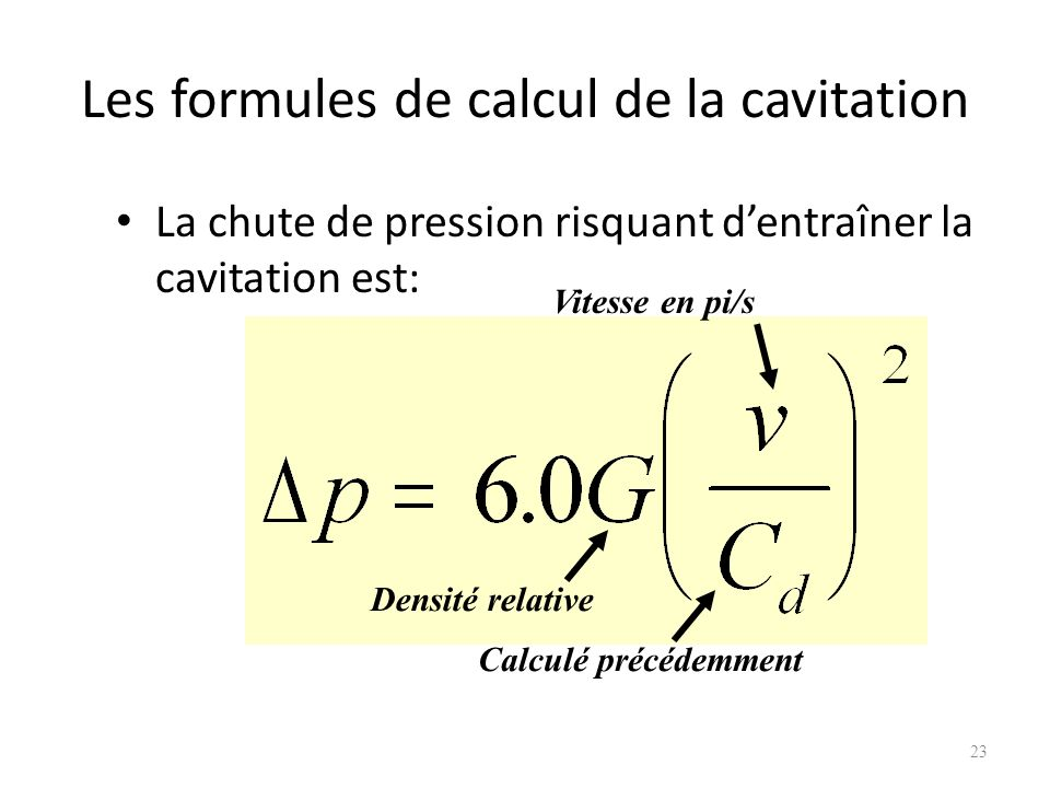 Les formules de calcul de la cavitation La chute de pression risquant dentraîner la cavitation est: 23 Densité relative Vitesse en pi/s Calculé précéd