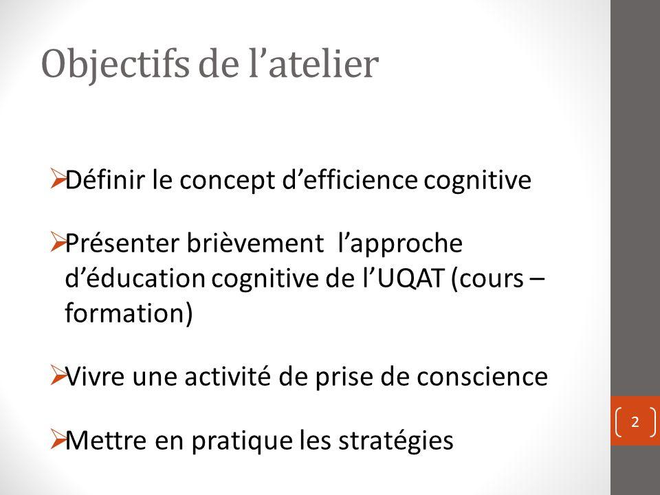 Objectifs de latelier Définir le concept defficience cognitive Présenter brièvement lapproche déducation cognitive de lUQAT (cours – formation) Vivre une activité de prise de conscience Mettre en pratique les stratégies 2