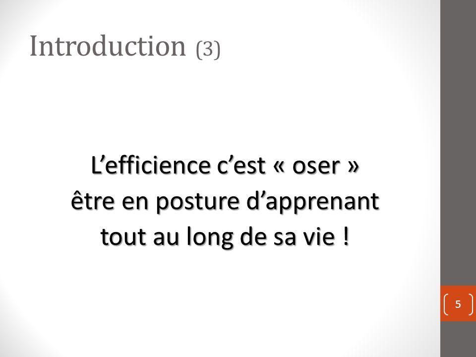 Introduction (3) Lefficience cest « oser » être en posture dapprenant tout au long de sa vie ! 5