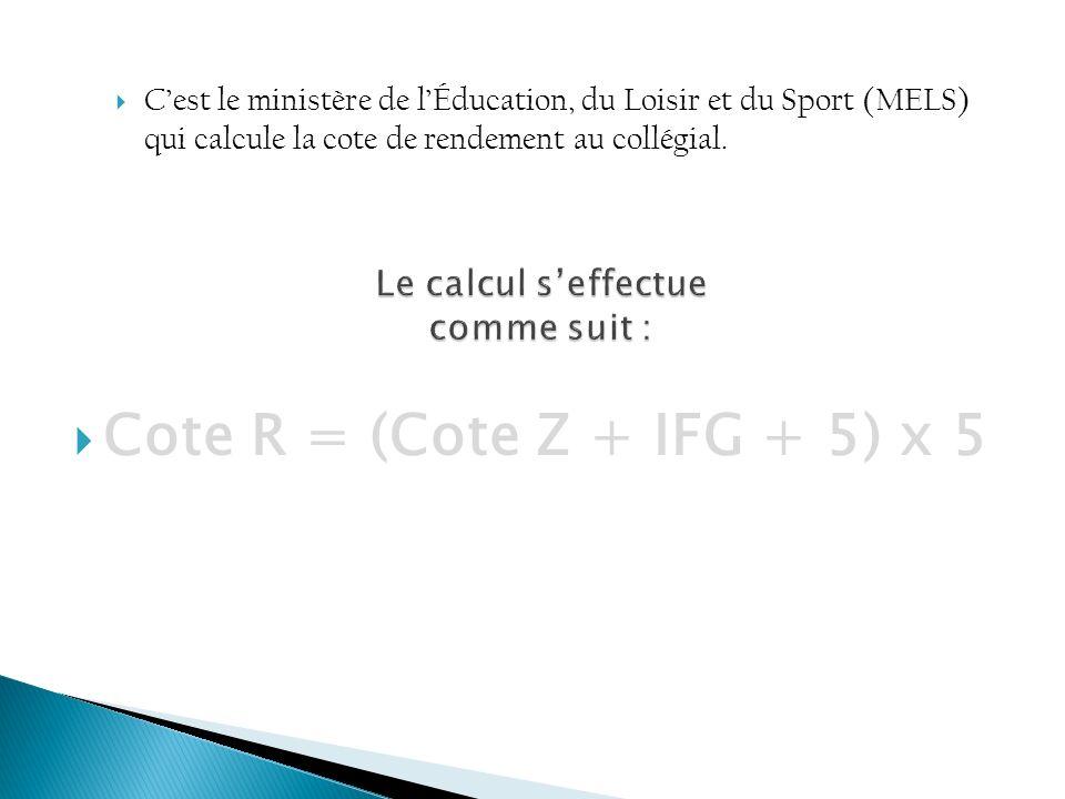 Cote R = (Cote Z + IFG + 5) x 5 Cest le ministère de lÉducation, du Loisir et du Sport (MELS) qui calcule la cote de rendement au collégial.