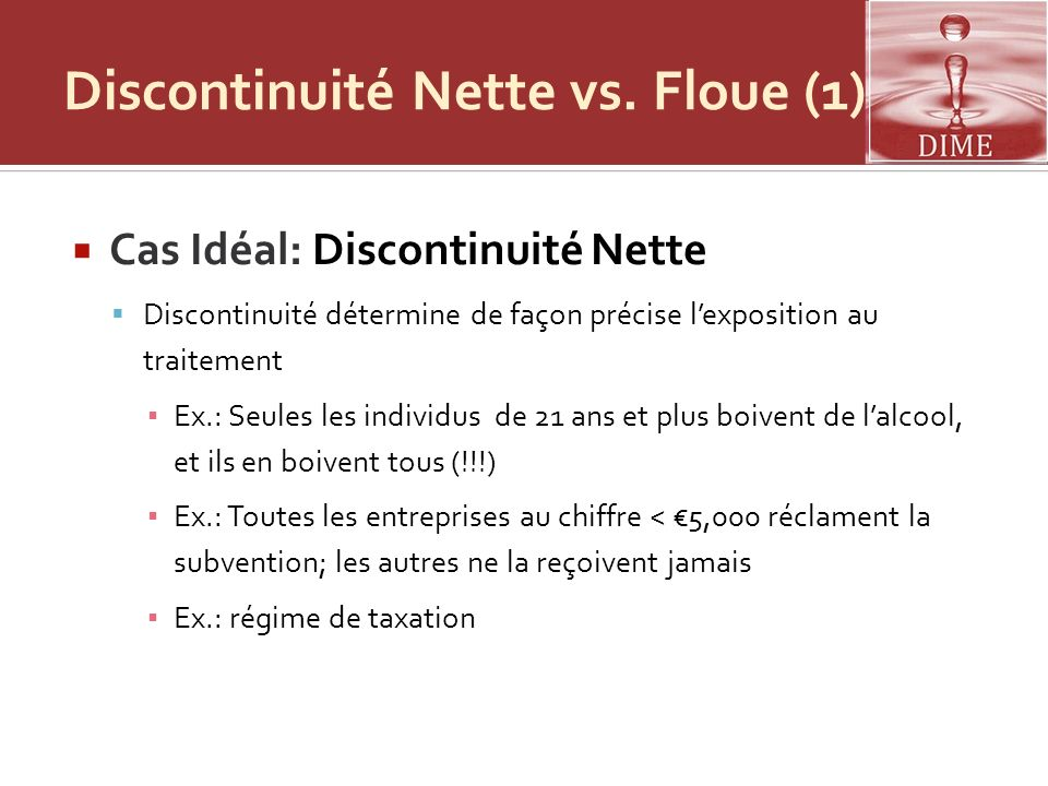 Discontinuité Nette vs. Floue (1) Cas Idéal: Discontinuité Nette Discontinuité détermine de façon précise lexposition au traitement Ex.: Seules les in